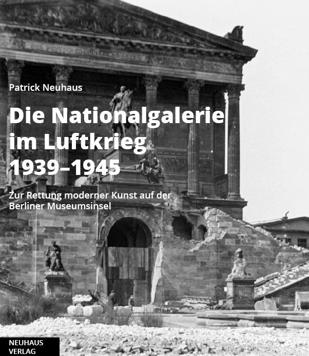 Patrick Neuhaus: Die Nationalgalerie im Luftkrieg 1939-1945. Zur Rettung moderner Kunst auf der Berliner Museumsinsel